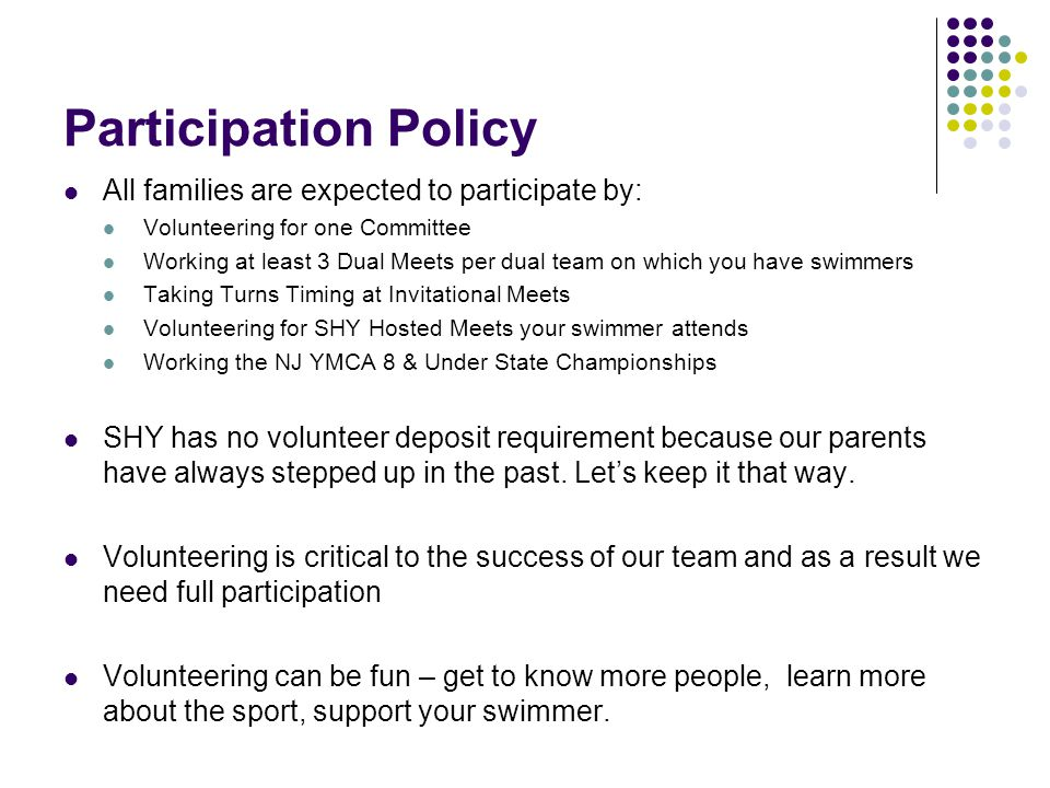 Participation Policy All families are expected to participate by: Volunteering for one Committee Working at least 3 Dual Meets per dual team on which you have swimmers Taking Turns Timing at Invitational Meets Volunteering for SHY Hosted Meets your swimmer attends Working the NJ YMCA 8 & Under State Championships SHY has no volunteer deposit requirement because our parents have always stepped up in the past.