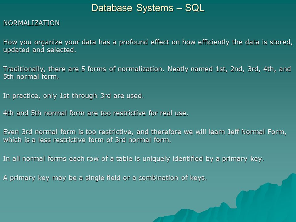 Database Systems – SQL NORMALIZATION How you organize your data has a profound effect on how efficiently the data is stored, updated and selected.