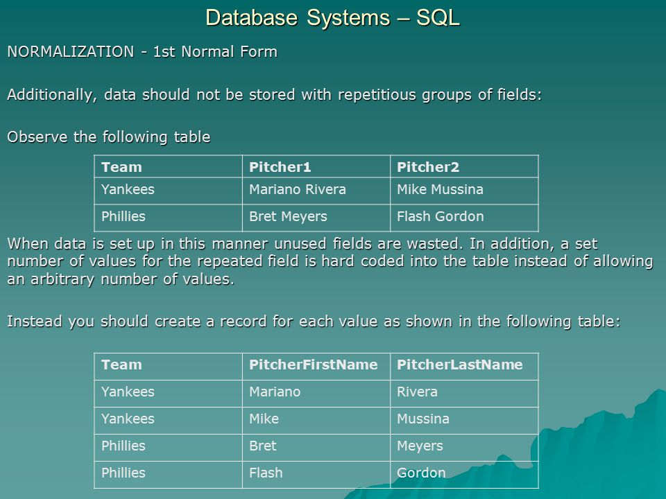 Database Systems – SQL NORMALIZATION - 1st Normal Form Additionally, data should not be stored with repetitious groups of fields: Observe the following table When data is set up in this manner unused fields are wasted.