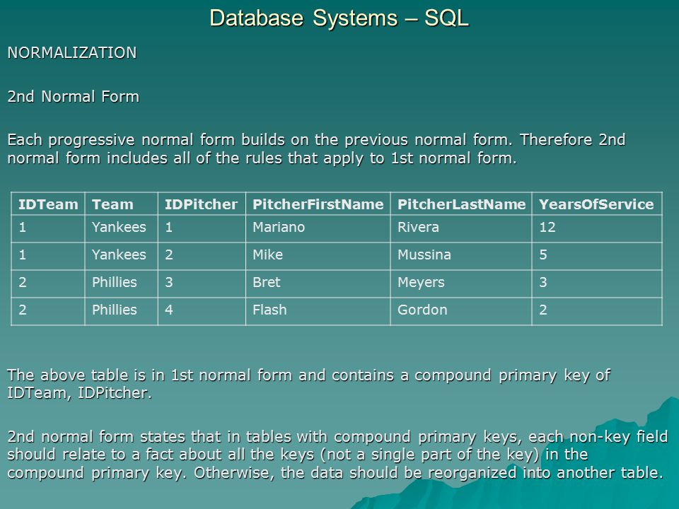 Database Systems – SQL NORMALIZATION - 2nd Normal Form Observe the table broken into three tables that are in 2nd normal form.