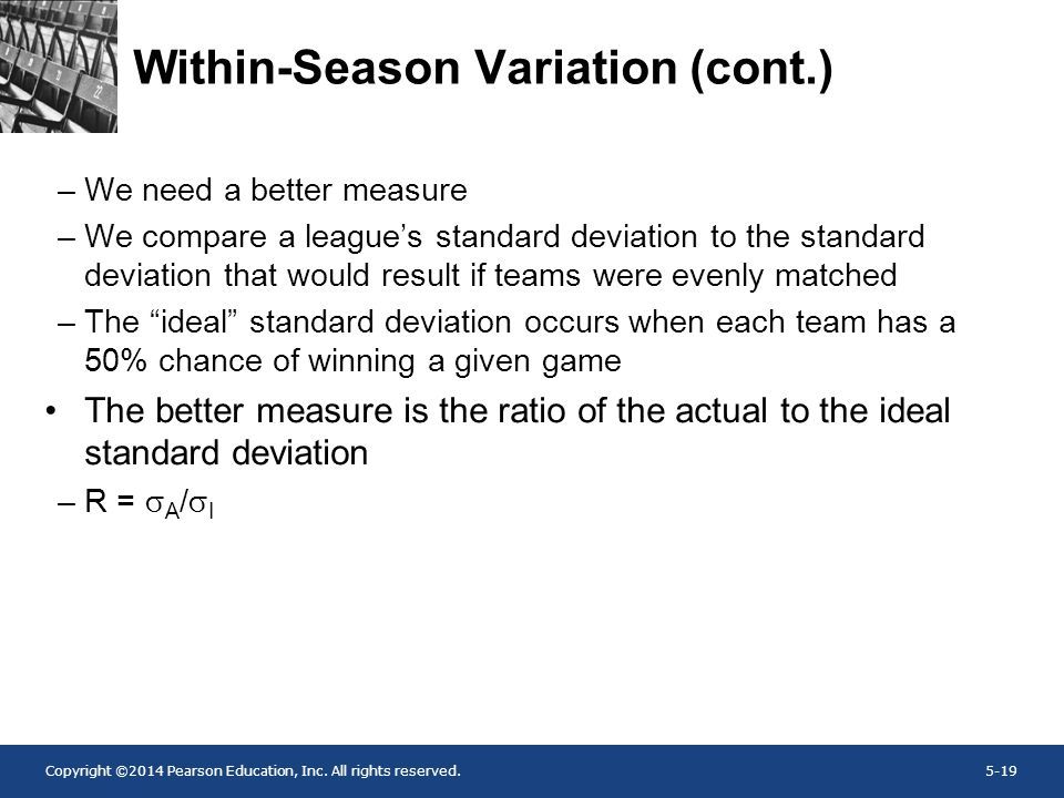 Copyright ©2014 Pearson Education, Inc. All rights reserved.5-19 Within-Season Variation (cont.) –We need a better measure –We compare a league's stan