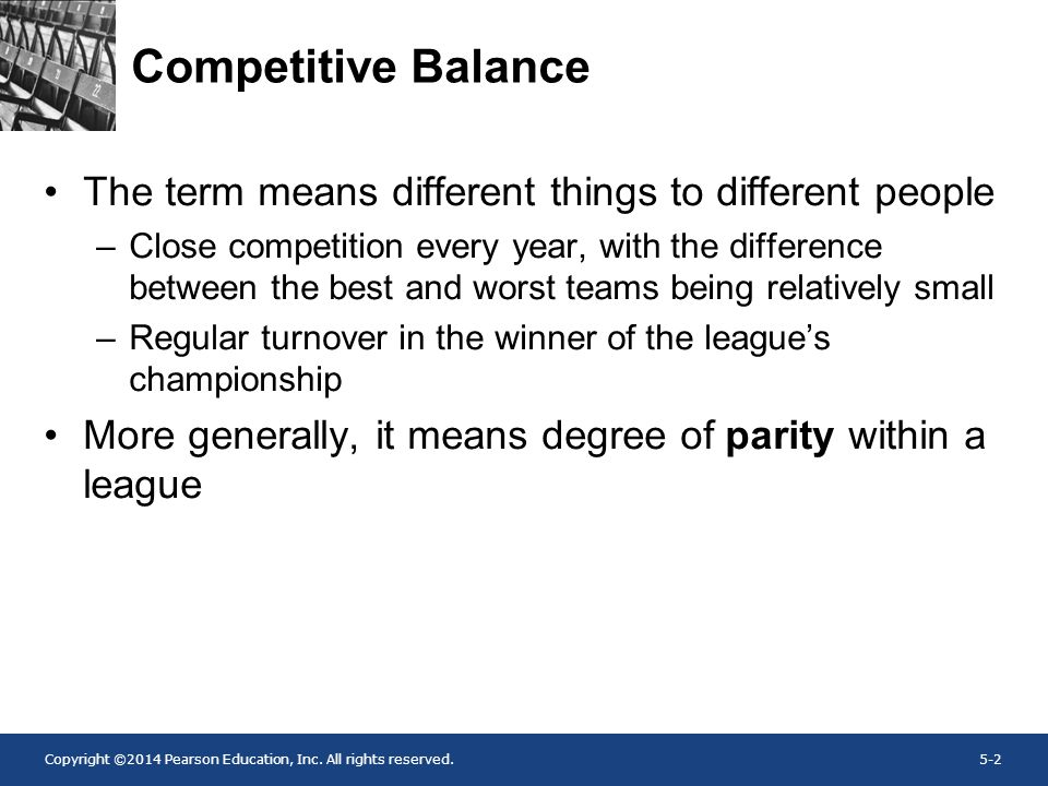 Copyright ©2014 Pearson Education, Inc. All rights reserved.5-2 Competitive Balance The term means different things to different people –Close competi