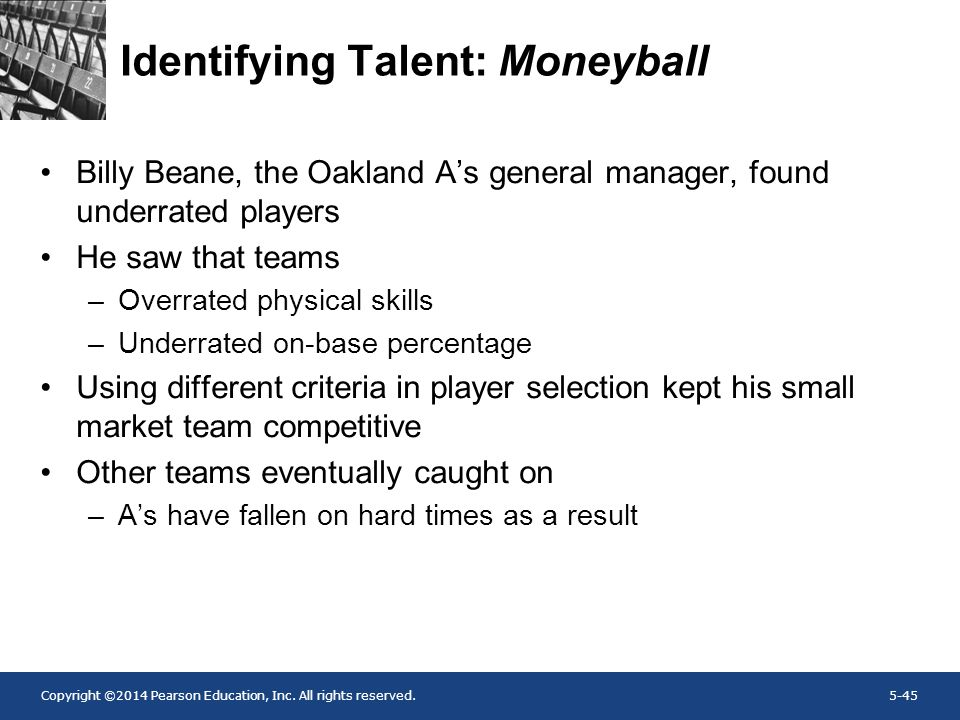 Copyright ©2014 Pearson Education, Inc. All rights reserved.5-45 Identifying Talent: Moneyball Billy Beane, the Oakland A's general manager, found und