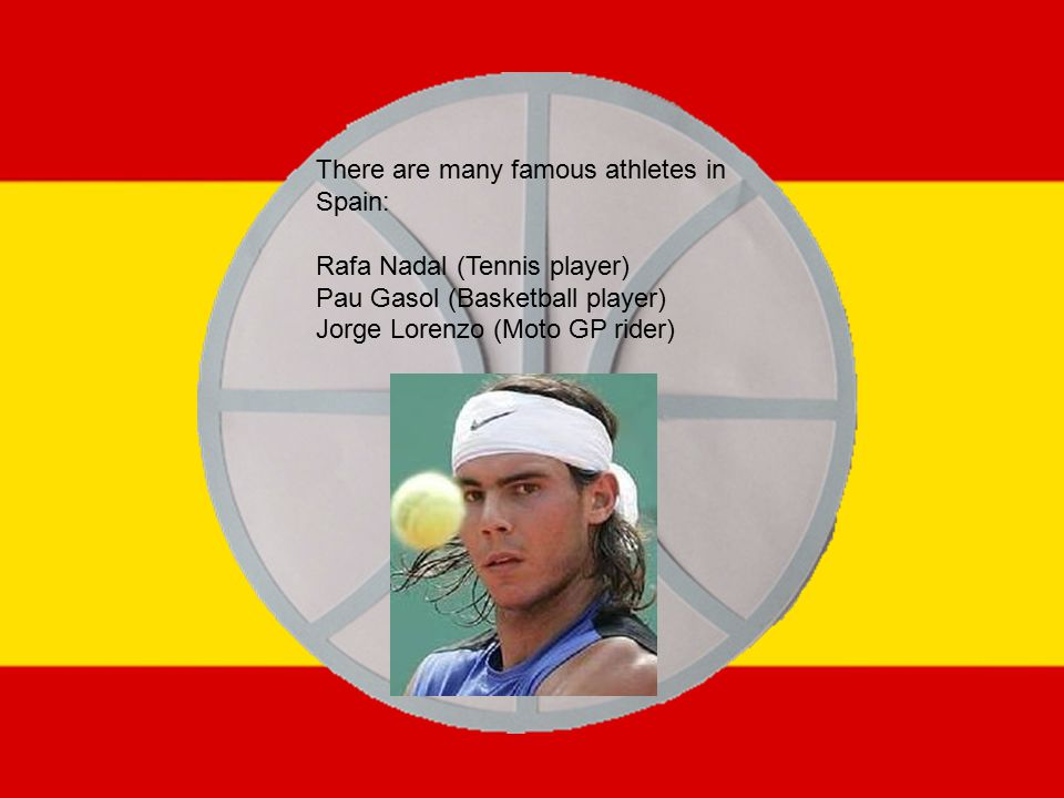 There are many famous athletes in Spain: Rafa Nadal (Tennis player) Pau Gasol (Basketball player) Jorge Lorenzo (Moto GP rider)