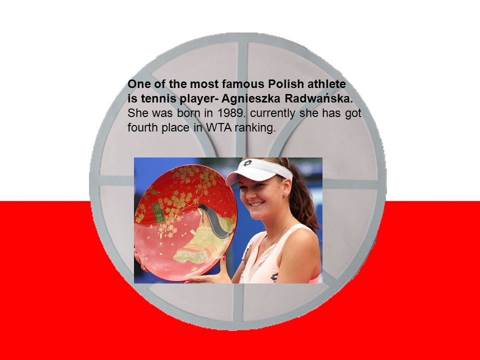 One of the most famous Polish athlete is tennis player- Agnieszka Radwańska.