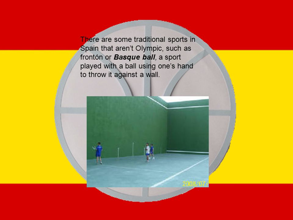 There are some traditional sports in Spain that aren't Olympic, such as frontón or Basque ball, a sport played with a ball using one's hand to throw it against a wall.