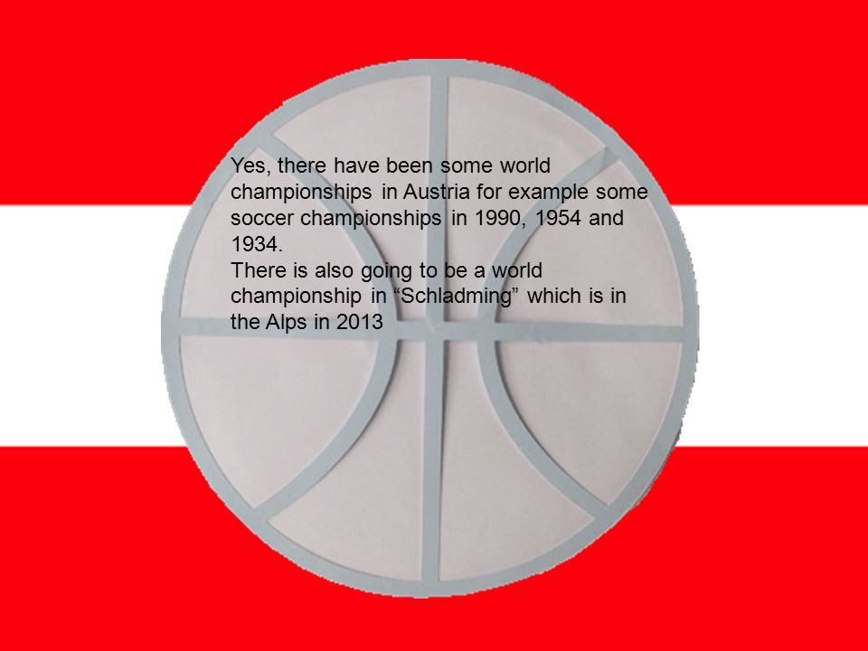 Yes, there have been some world championships in Austria for example some soccer championships in 1990, 1954 and 1934.