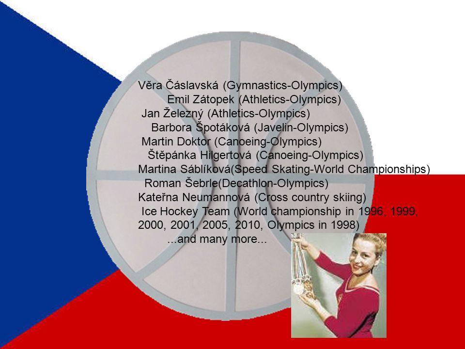 Věra Čáslavská (Gymnastics-Olympics) Emil Zátopek (Athletics-Olympics) Jan Železný (Athletics-Olympics) Barbora Špotáková (Javelin-Olympics) Martin Doktor (Canoeing-Olympics) Štěpánka Hilgertová (Canoeing-Olympics) Martina Sáblíková(Speed Skating-World Championships) Roman Šebrle(Decathlon-Olympics) Kateřna Neumannová (Cross country skiing) Ice Hockey Team (World championship in 1996, 1999, 2000, 2001, 2005, 2010, Olympics in 1998)...and many more...