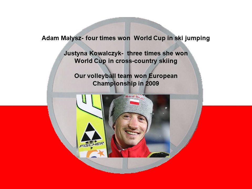 Adam Małysz- four times won World Cup in ski jumping Justyna Kowalczyk- three times she won World Cup in cross-country skiing Our volleyball team won European Championship in 2009