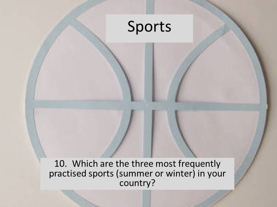 10. Which are the three most frequently practised sports (summer or winter) in your country? Sports