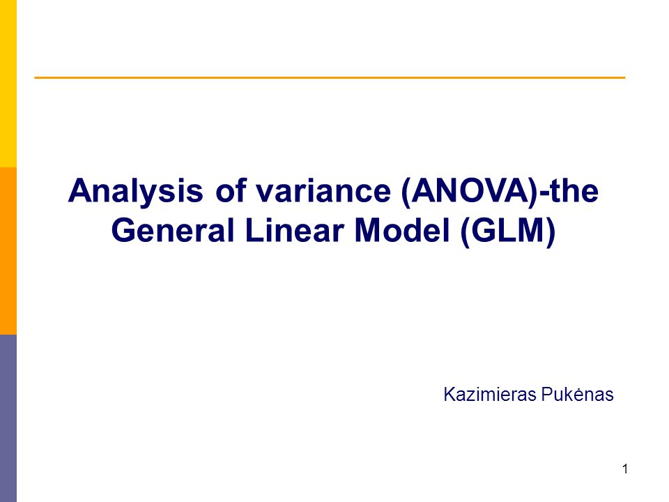 1 Analysis of variance (ANOVA)-the General Linear Model (GLM) Kazimieras Pukėnas