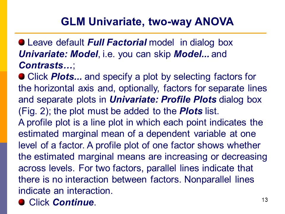 13 GLM Univariate, two-way ANOVA Leave default Full Factorial model in dialog box Univariate: Model, i.e. you can skip Model... and Contrasts…; Click