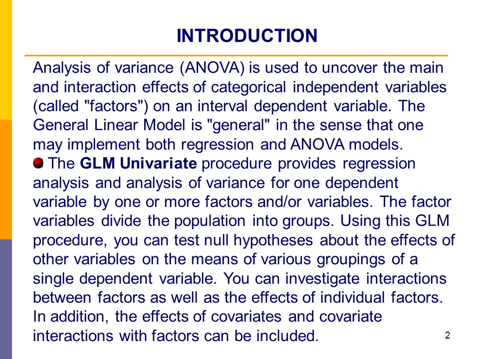 2 Analysis of variance (ANOVA) is used to uncover the main and interaction effects of categorical independent variables (called