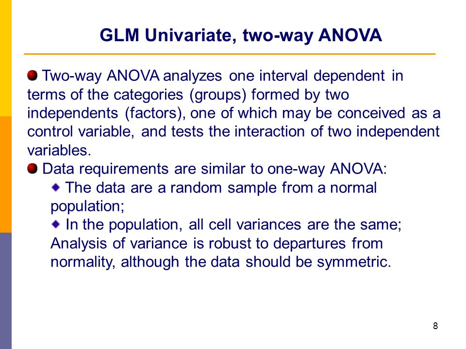 8 GLM Univariate, two-way ANOVA Two-way ANOVA analyzes one interval dependent in terms of the categories (groups) formed by two independents (factors)