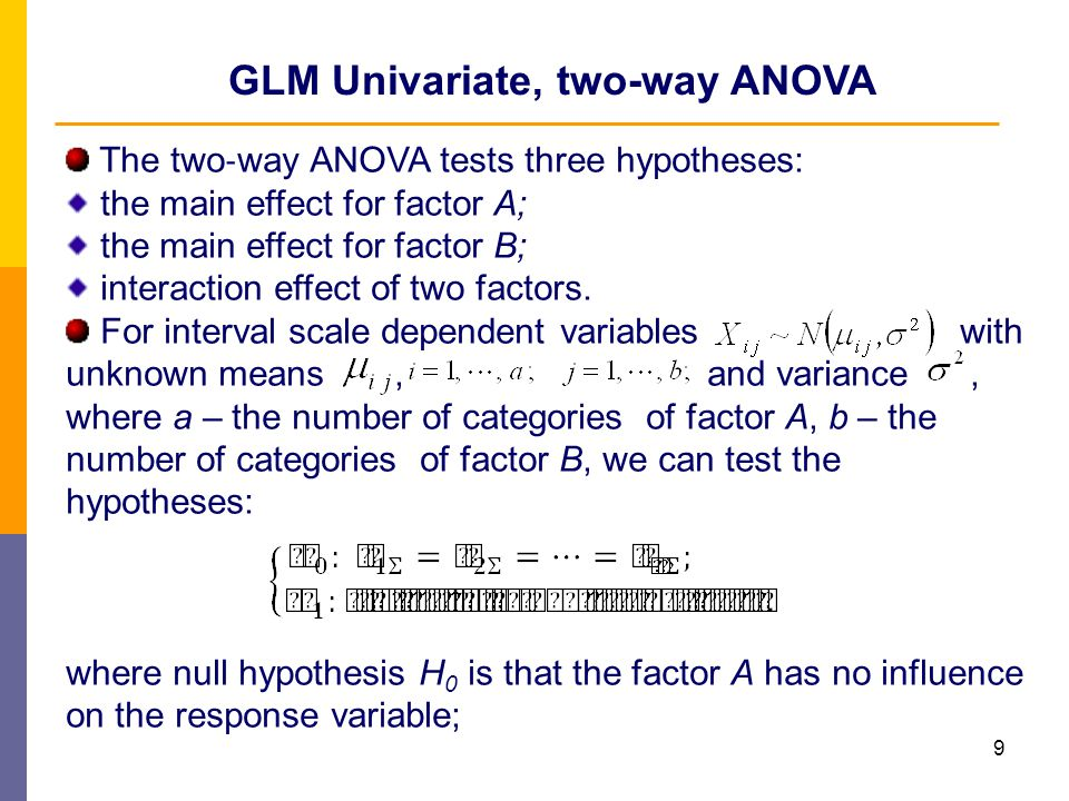 10 GLM Univariate, two-way ANOVA where null hypothesis H 0 is that the factor B has no influence on the response variable; where null hypothesis H 0 assumed that there is no interaction effect of two factors; ; ;- overall mean; Each null hypothesis H 0 is rejected if ;