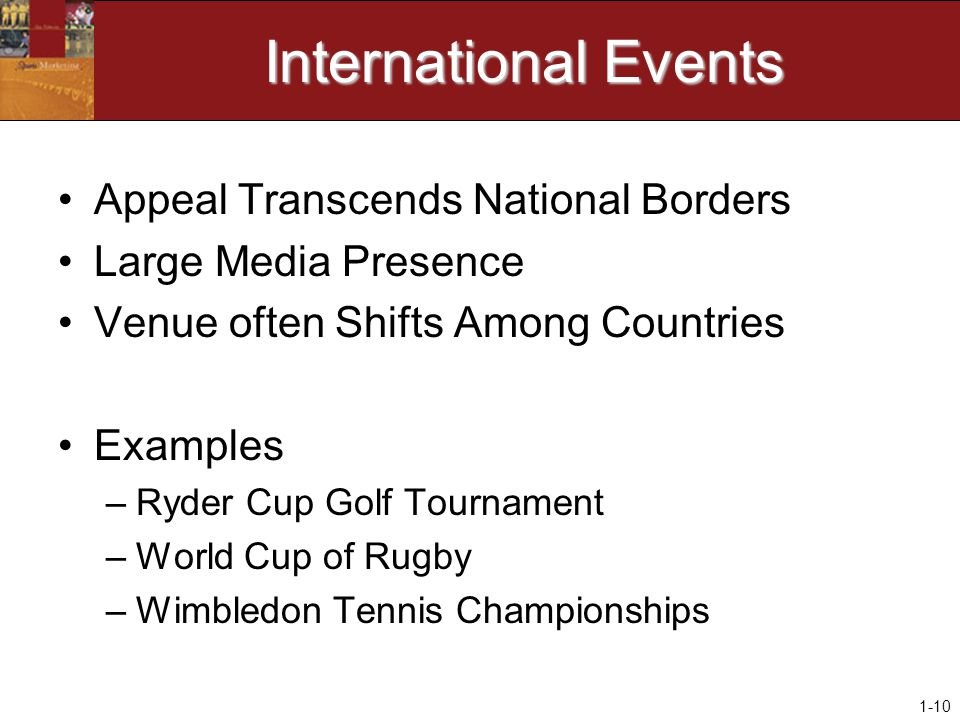 1-10 International Events Appeal Transcends National Borders Large Media Presence Venue often Shifts Among Countries Examples –Ryder Cup Golf Tournament –World Cup of Rugby –Wimbledon Tennis Championships