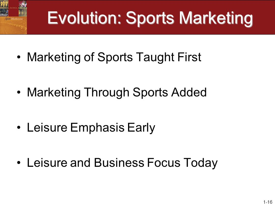 1-16 Evolution: Sports Marketing Marketing of Sports Taught First Marketing Through Sports Added Leisure Emphasis Early Leisure and Business Focus Today
