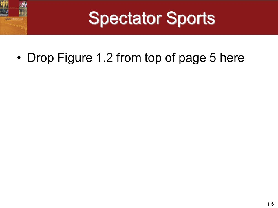 1-6 Spectator Sports Drop Figure 1.2 from top of page 5 here