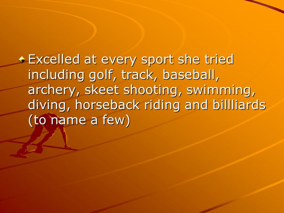 Excelled at every sport she tried including golf, track, baseball, archery, skeet shooting, swimming, diving, horseback riding and billliards (to name
