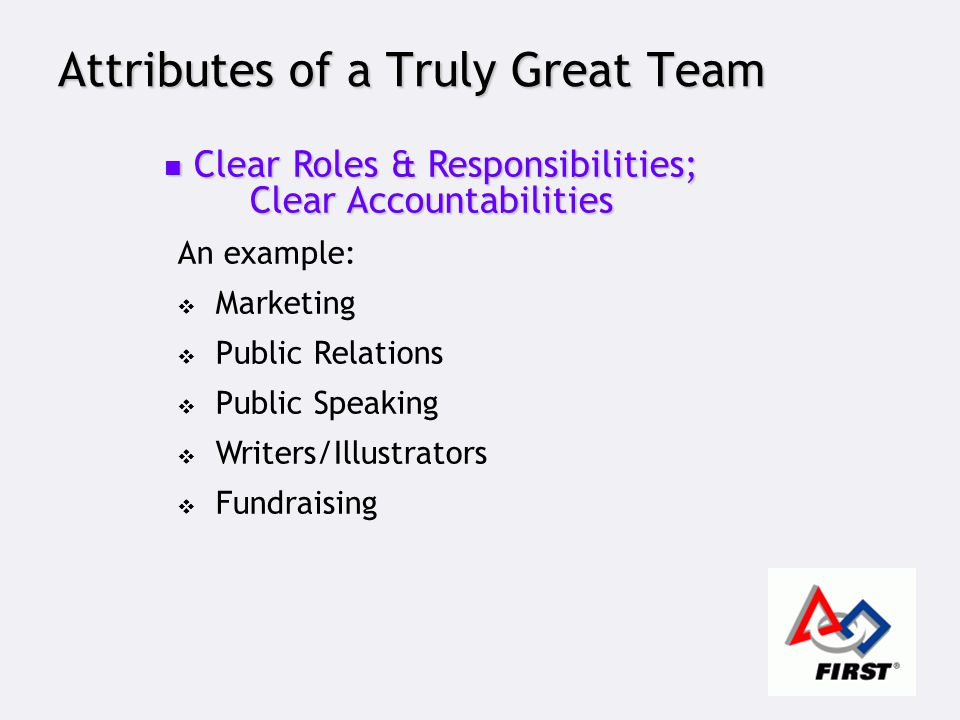 Attributes of a Truly Great Team Clear Roles & Responsibilities; Clear Accountabilities Clear Roles & Responsibilities; Clear Accountabilities An example:  Marketing  Public Relations  Public Speaking  Writers/Illustrators  Fundraising