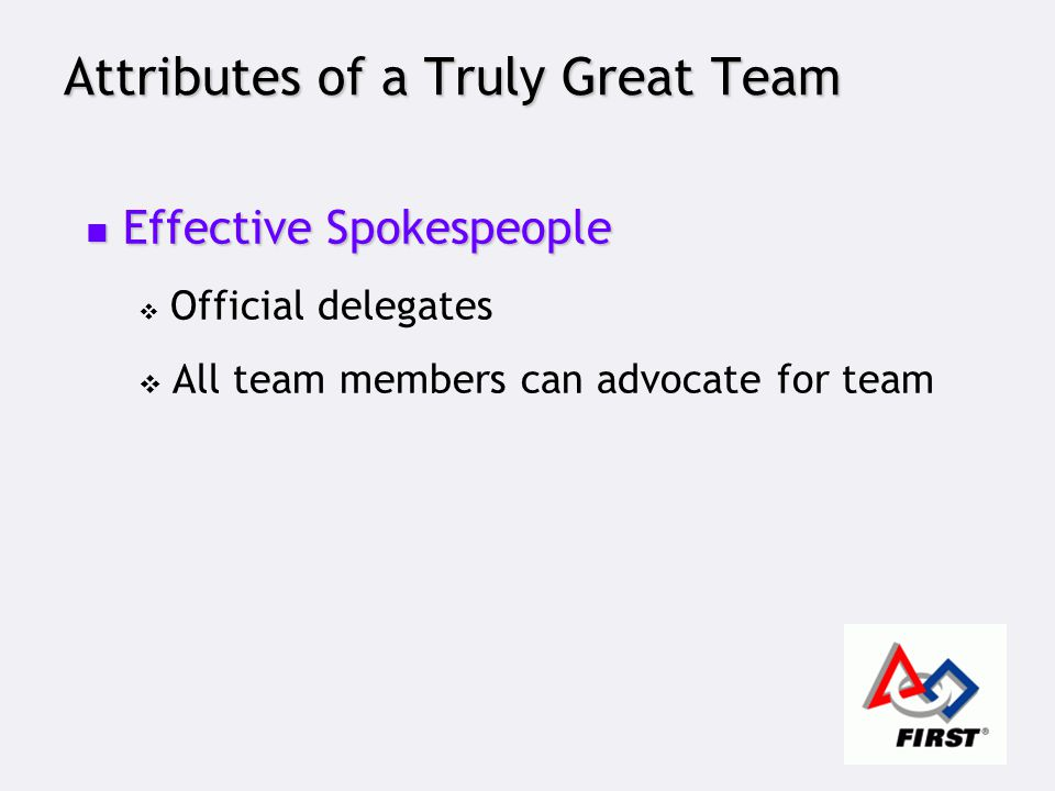 Attributes of a Truly Great Team Effective Spokespeople Effective Spokespeople  Official delegates  All team members can advocate for team