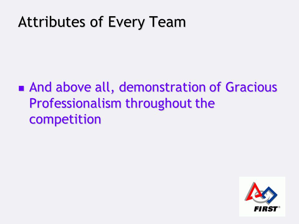 Attributes of Every Team And above all, demonstration of Gracious Professionalism throughout the competition And above all, demonstration of Gracious Professionalism throughout the competition