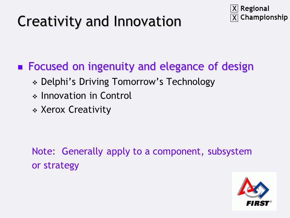 Creativity and Innovation Focused on ingenuity and elegance of design Focused on ingenuity and elegance of design  Delphi's Driving Tomorrow's Technology  Innovation in Control  Xerox Creativity Note: Generally apply to a component, subsystem or strategy Regional Championship X X