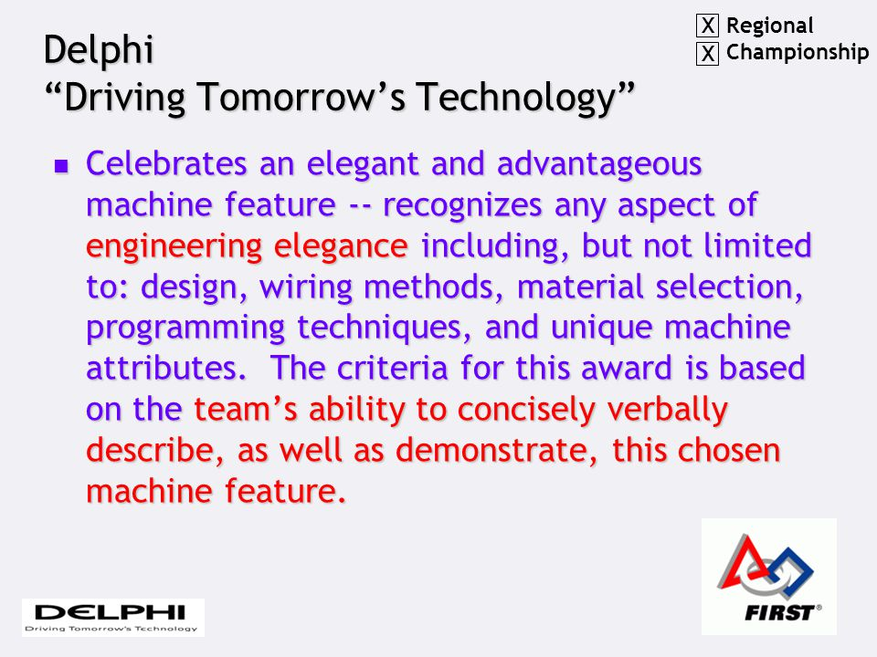 Delphi Driving Tomorrow's Technology Celebrates an elegant and advantageous machine feature -- recognizes any aspect of engineering elegance including, but not limited to: design, wiring methods, material selection, programming techniques, and unique machine attributes.