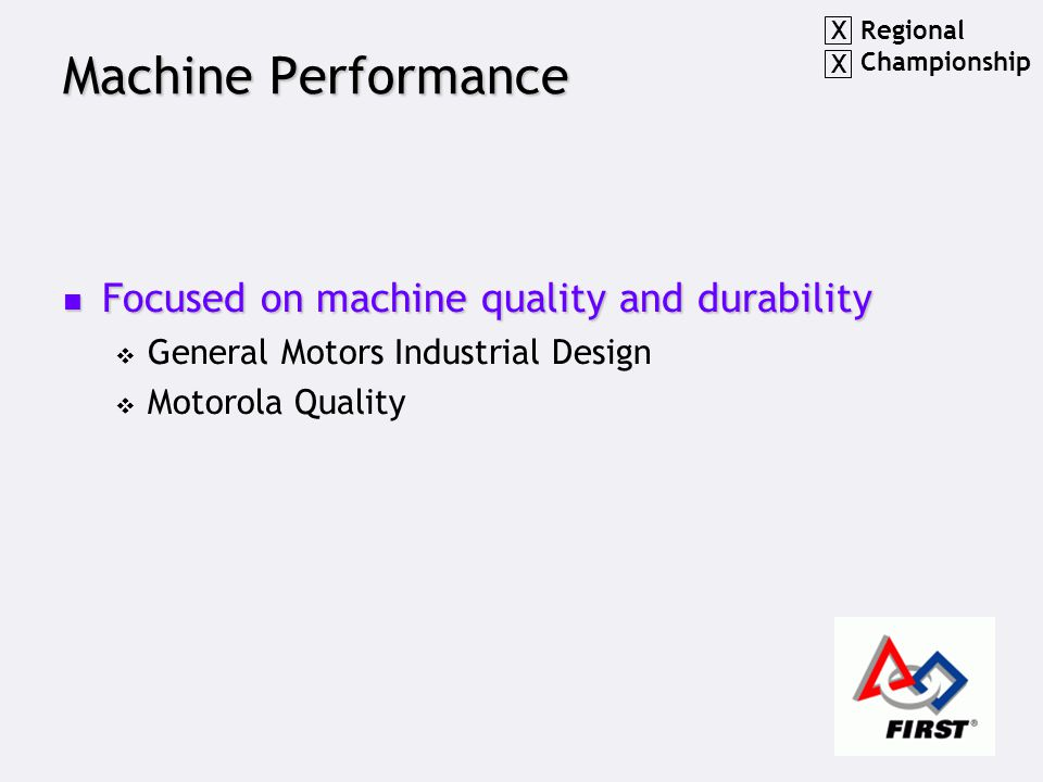 Machine Performance Focused on machine quality and durability Focused on machine quality and durability  General Motors Industrial Design  Motorola Quality Regional Championship X X