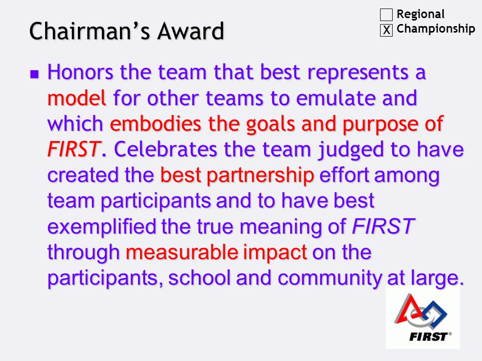 Chairman's Award Honors the team that best represents a model for other teams to emulate and which embodies the goals and purpose of FIRST. Celebrates
