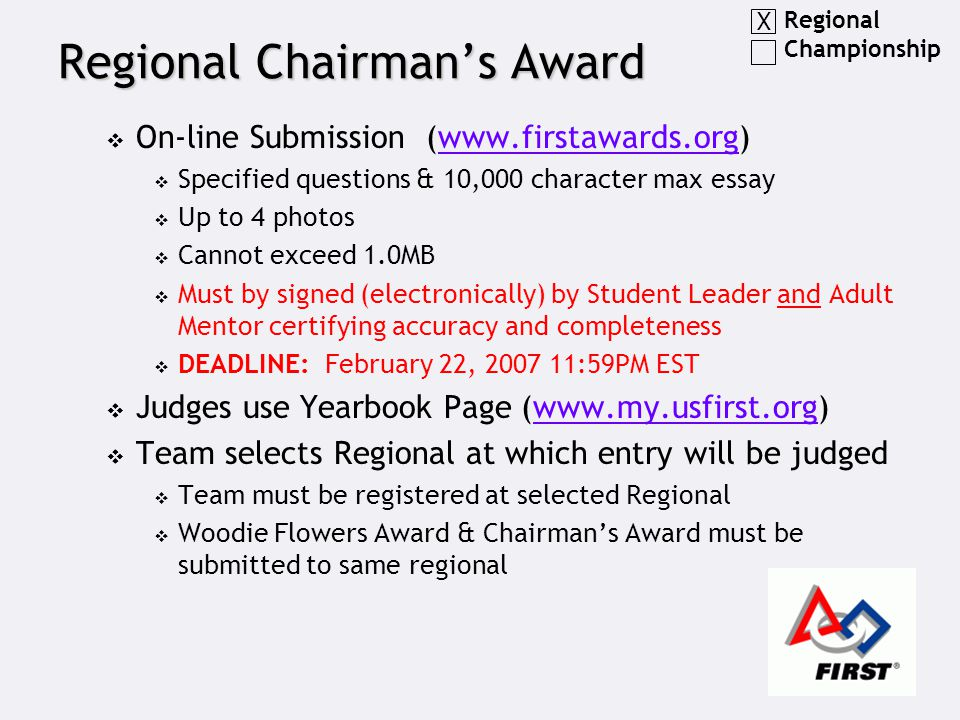 Regional Chairman's Award  On-line Submission (www.firstawards.org)www.firstawards.org  Specified questions & 10,000 character max essay  Up to 4 photos  Cannot exceed 1.0MB  Must by signed (electronically) by Student Leader and Adult Mentor certifying accuracy and completeness  DEADLINE: February 22, 2007 11:59PM EST  Judges use Yearbook Page (www.my.usfirst.org)www.my.usfirst.org  Team selects Regional at which entry will be judged  Team must be registered at selected Regional  Woodie Flowers Award & Chairman's Award must be submitted to same regional Regional Championship X