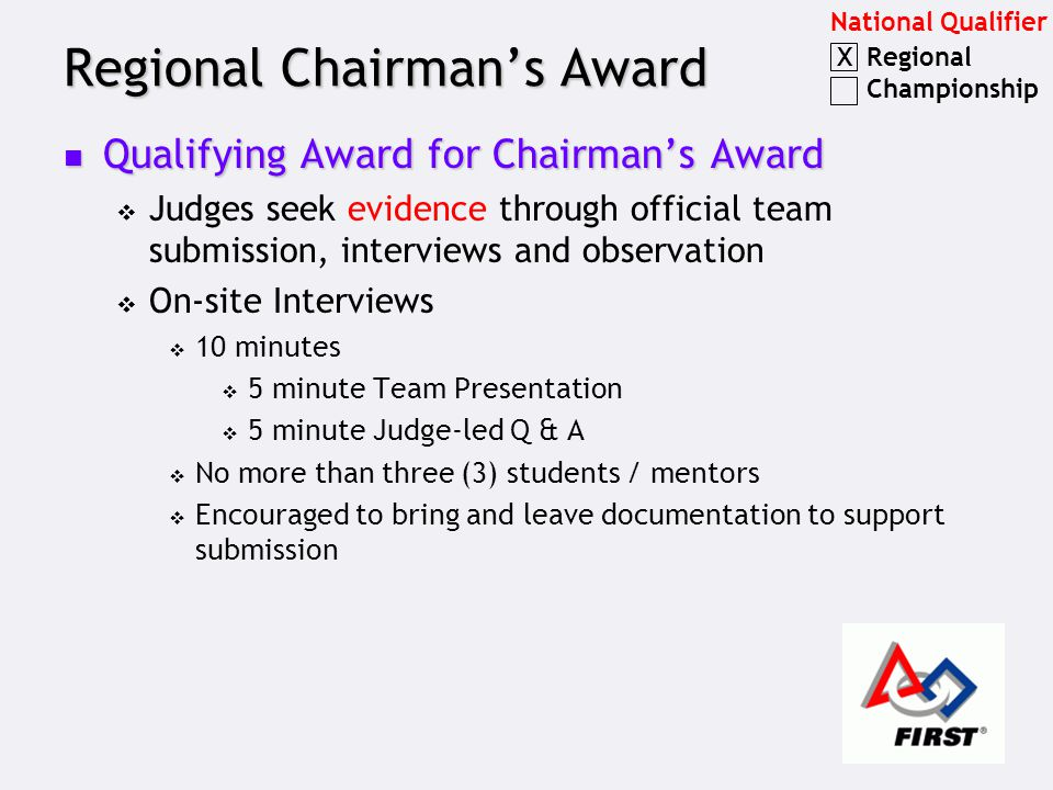 Regional Chairman's Award Qualifying Award for Chairman's Award Qualifying Award for Chairman's Award  Judges seek evidence through official team submission, interviews and observation  On-site Interviews  10 minutes  5 minute Team Presentation  5 minute Judge-led Q & A  No more than three (3) students / mentors  Encouraged to bring and leave documentation to support submission National Qualifier Regional Championship X