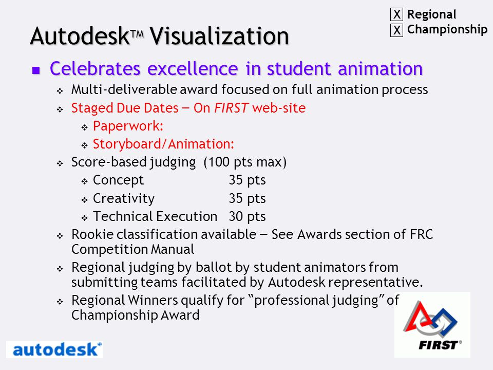 Autodesk TM Visualization Celebrates excellence in student animation Celebrates excellence in student animation  Multi-deliverable award focused on full animation process  Staged Due Dates – On FIRST web-site  Paperwork:  Storyboard/Animation:  Score-based judging (100 pts max)  Concept35 pts  Creativity35 pts  Technical Execution30 pts  Rookie classification available – See Awards section of FRC Competition Manual  Regional judging by ballot by student animators from submitting teams facilitated by Autodesk representative.