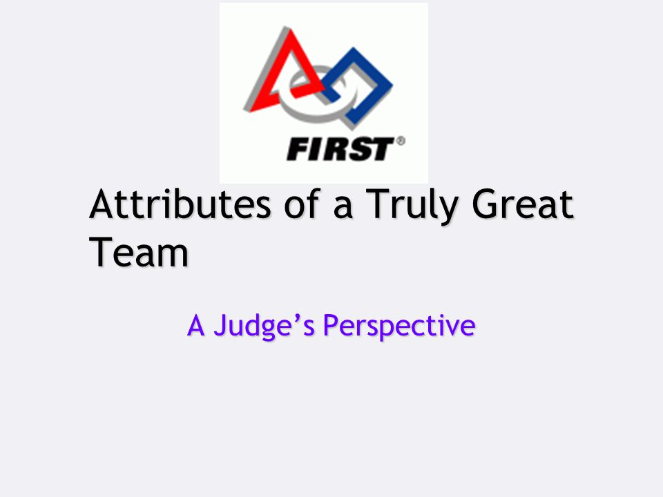 Attributes of a Truly Great Team A Judge's Perspective