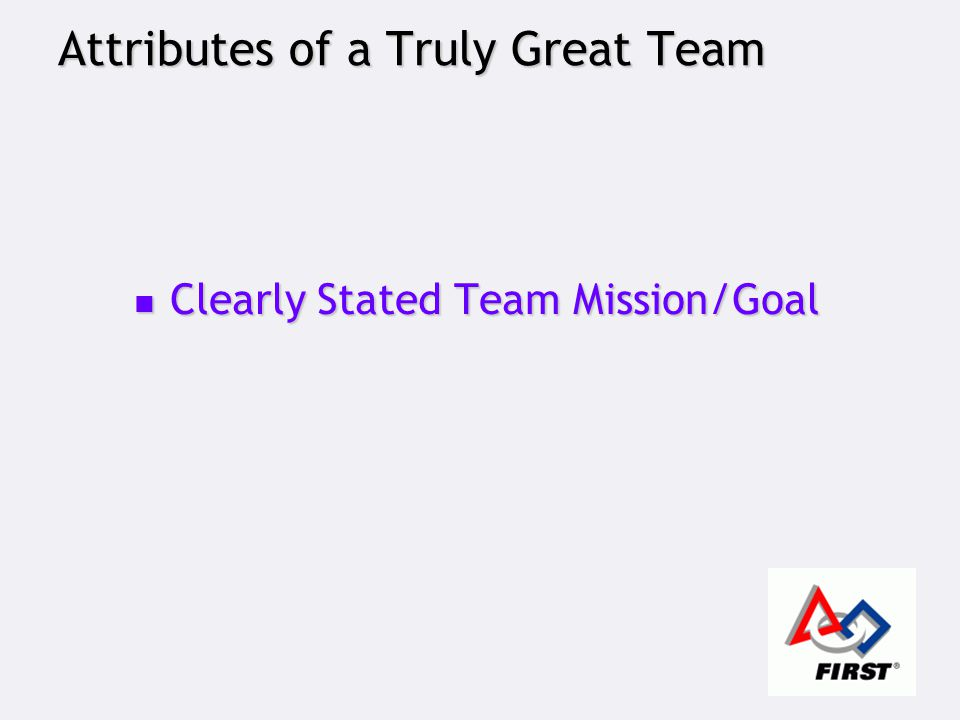 Attributes of a Truly Great Team Clearly Stated Team Mission/Goal Clearly Stated Team Mission/Goal