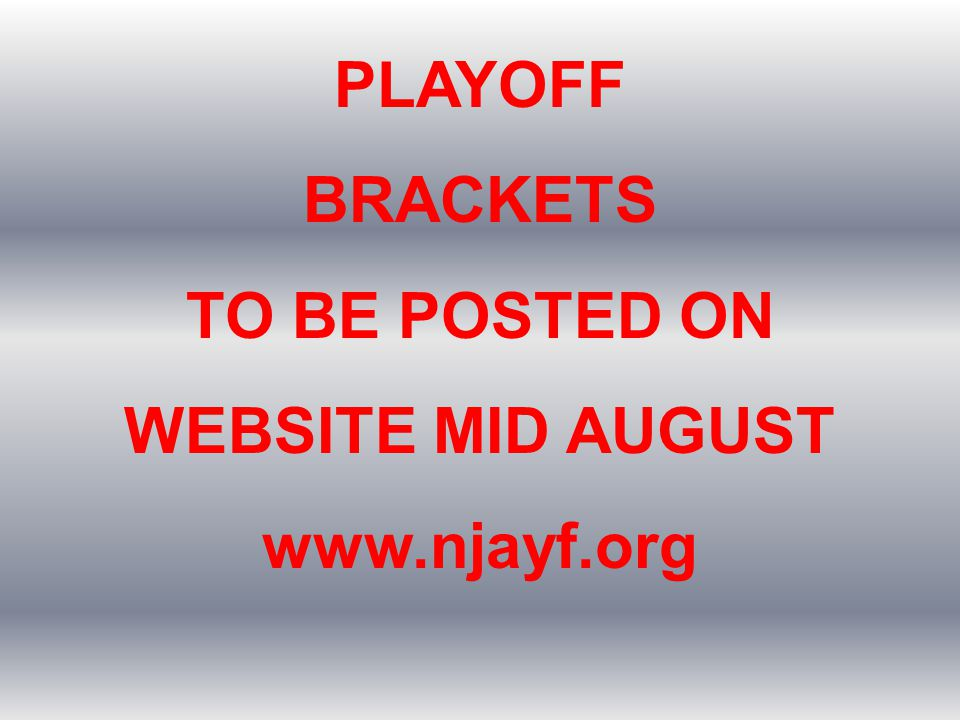 PLAYOFF BRACKETS TO BE POSTED ON WEBSITE MID AUGUST www.njayf.org