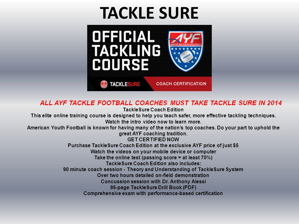 TACKLE SURE ALL AYF TACKLE FOOTBALL COACHES MUST TAKE TACKLE SURE IN 2014 TackleSure Coach Edition This elite online training course is designed to he