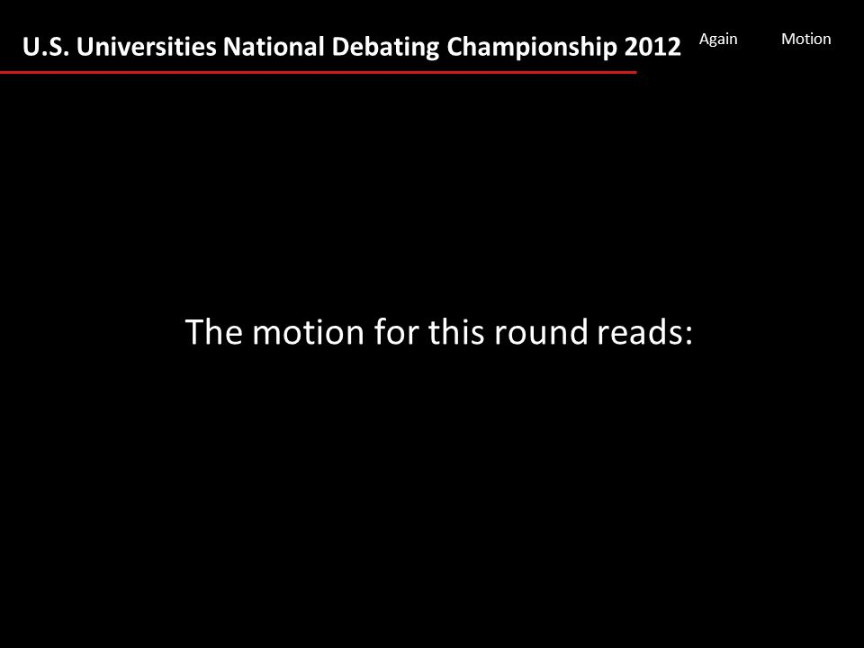 U.S. Universities National Debating Championship 2012 AgainMotion The motion for this round reads: