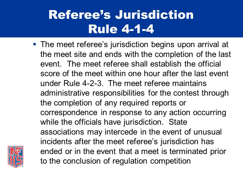 Referee's Jurisdiction Rule 4-1-4  The meet referee's jurisdiction begins upon arrival at the meet site and ends with the completion of the last event.