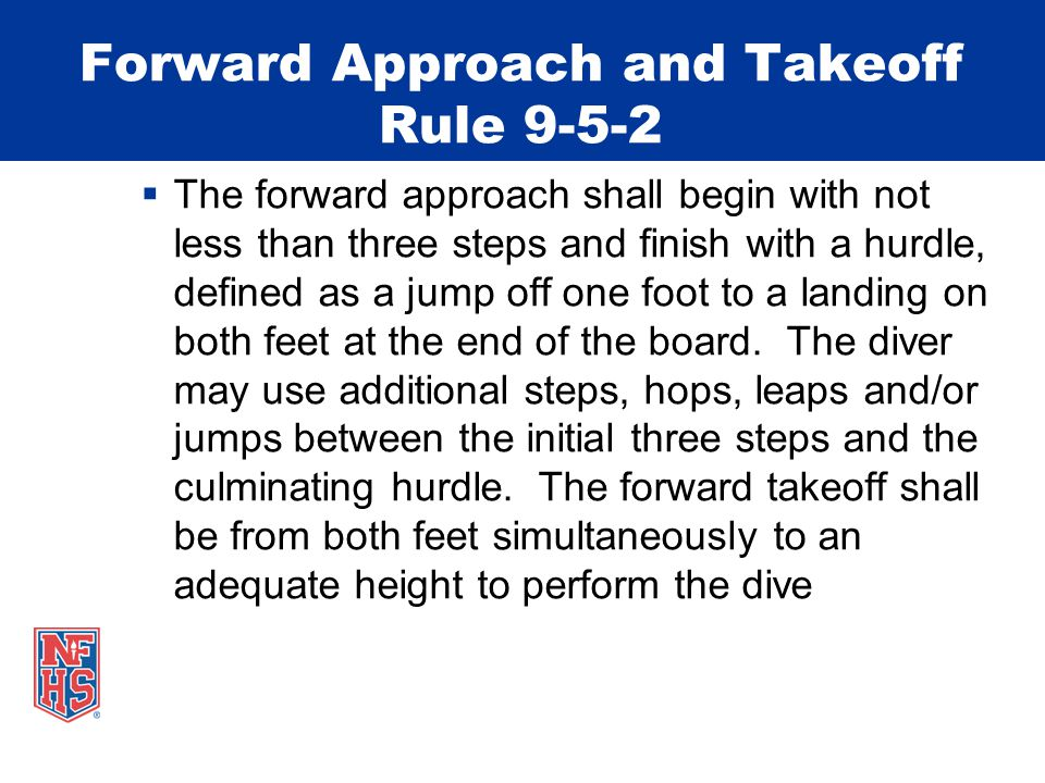 Forward Approach and Takeoff Rule 9-5-2  The forward approach shall begin with not less than three steps and finish with a hurdle, defined as a jump off one foot to a landing on both feet at the end of the board.