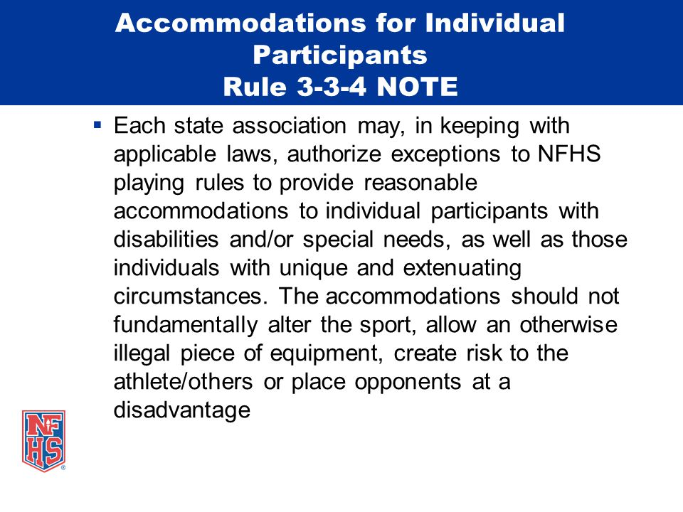 Accommodations for Individual Participants Rule 3-3-4 NOTE  Each state association may, in keeping with applicable laws, authorize exceptions to NFHS playing rules to provide reasonable accommodations to individual participants with disabilities and/or special needs, as well as those individuals with unique and extenuating circumstances.