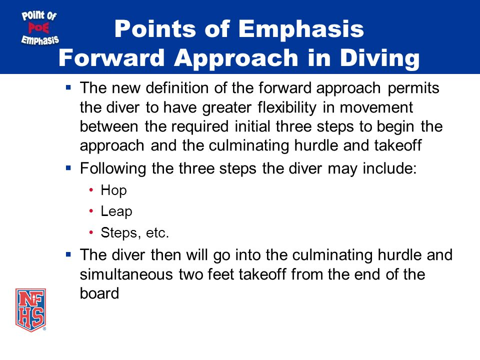 Points of Emphasis Forward Approach in Diving  The new definition of the forward approach permits the diver to have greater flexibility in movement between the required initial three steps to begin the approach and the culminating hurdle and takeoff  Following the three steps the diver may include: Hop Leap Steps, etc.