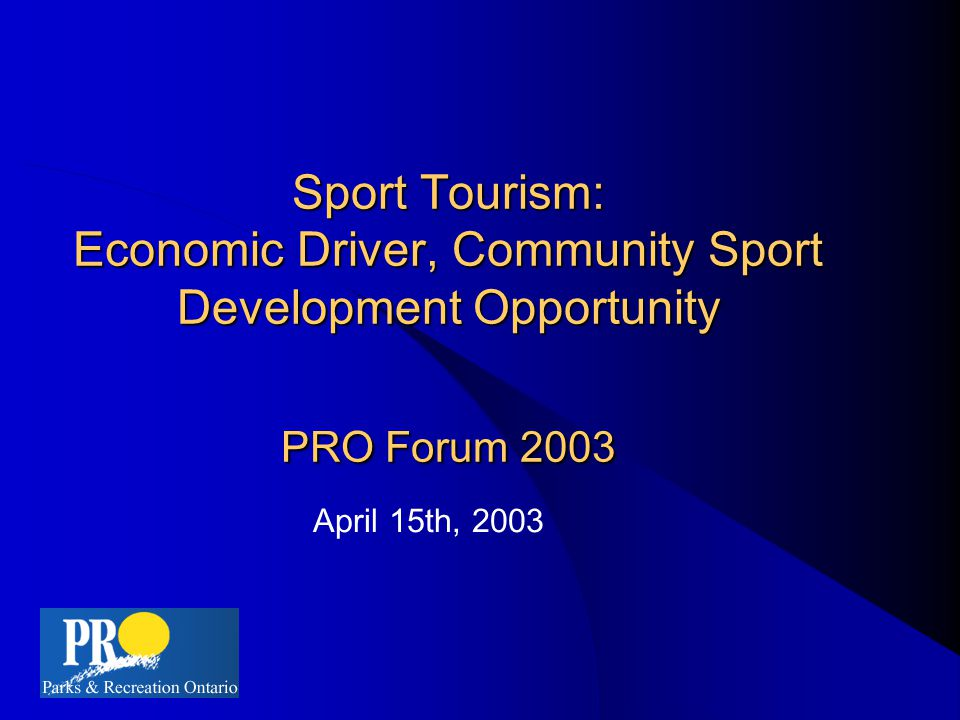 Sport Tourism: Economic Driver, Community Sport Development Opportunity PRO Forum 2003 April 15th, 2003