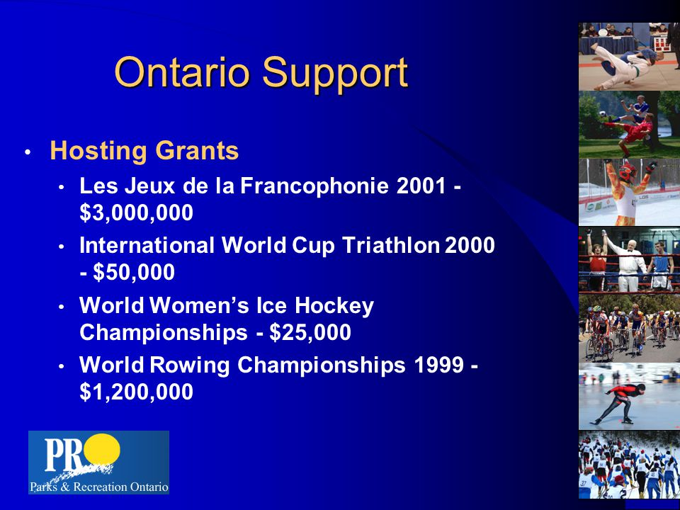Ontario Support Hosting Grants Les Jeux de la Francophonie 2001 - $3,000,000 International World Cup Triathlon 2000 - $50,000 World Women's Ice Hockey Championships - $25,000 World Rowing Championships 1999 - $1,200,000
