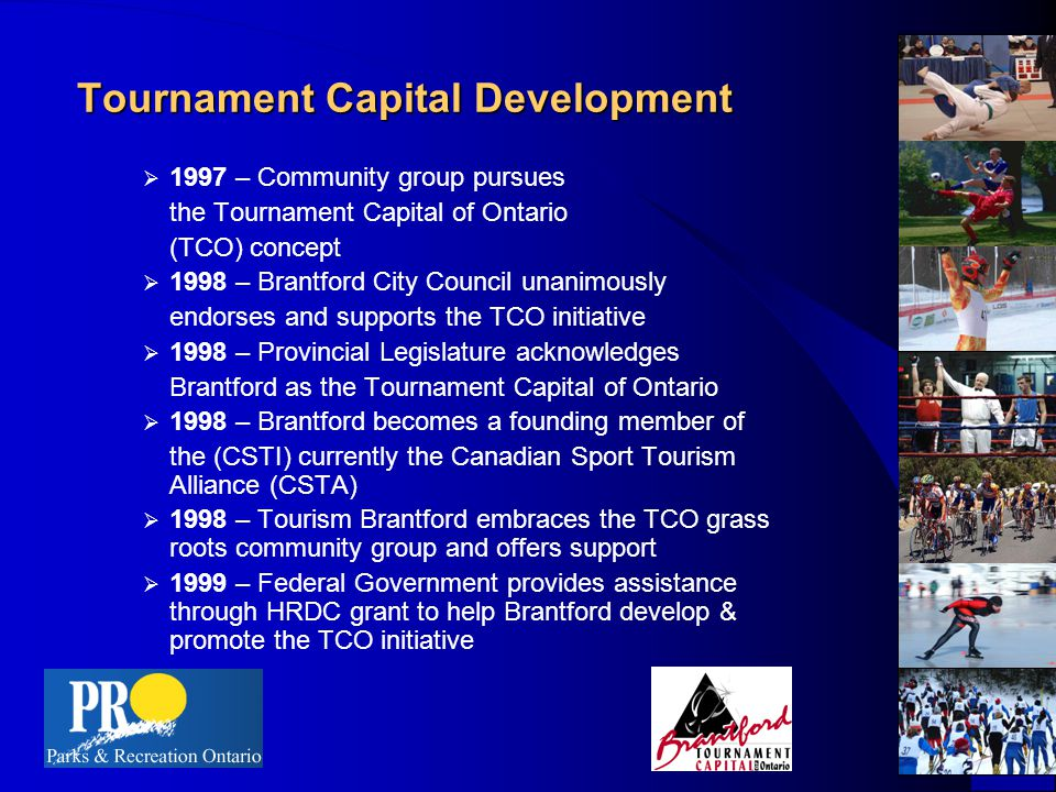 Tournament Capital Development  1997 – Community group pursues the Tournament Capital of Ontario (TCO) concept  1998 – Brantford City Council unanimously endorses and supports the TCO initiative  1998 – Provincial Legislature acknowledges Brantford as the Tournament Capital of Ontario  1998 – Brantford becomes a founding member of the (CSTI) currently the Canadian Sport Tourism Alliance (CSTA)  1998 – Tourism Brantford embraces the TCO grass roots community group and offers support  1999 – Federal Government provides assistance through HRDC grant to help Brantford develop & promote the TCO initiative