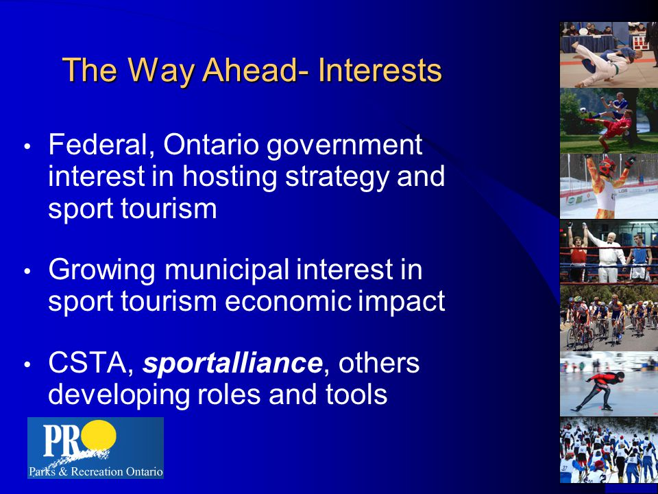 The Way Ahead- Interests Federal, Ontario government interest in hosting strategy and sport tourism Growing municipal interest in sport tourism economic impact CSTA, sportalliance, others developing roles and tools