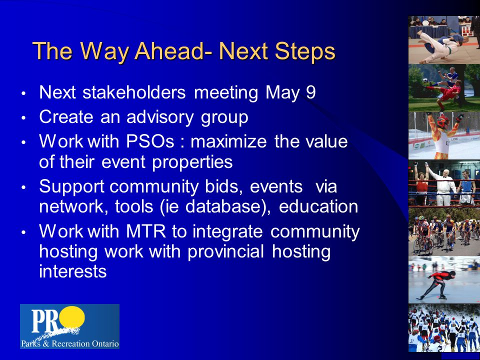 The Way Ahead- Next Steps Next stakeholders meeting May 9 Create an advisory group Work with PSOs : maximize the value of their event properties Support community bids, events via network, tools (ie database), education Work with MTR to integrate community hosting work with provincial hosting interests