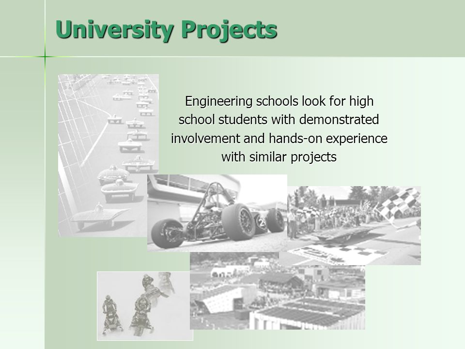 University Projects Engineering schools look for high school students with demonstrated involvement and hands-on experience with similar projects