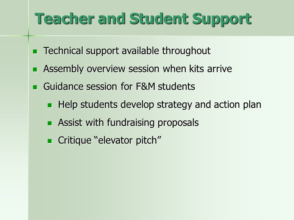 Teacher and Student Support Technical support available throughout Technical support available throughout Assembly overview session when kits arrive Assembly overview session when kits arrive Guidance session for F&M students Guidance session for F&M students Help students develop strategy and action plan Help students develop strategy and action plan Assist with fundraising proposals Assist with fundraising proposals Critique elevator pitch Critique elevator pitch
