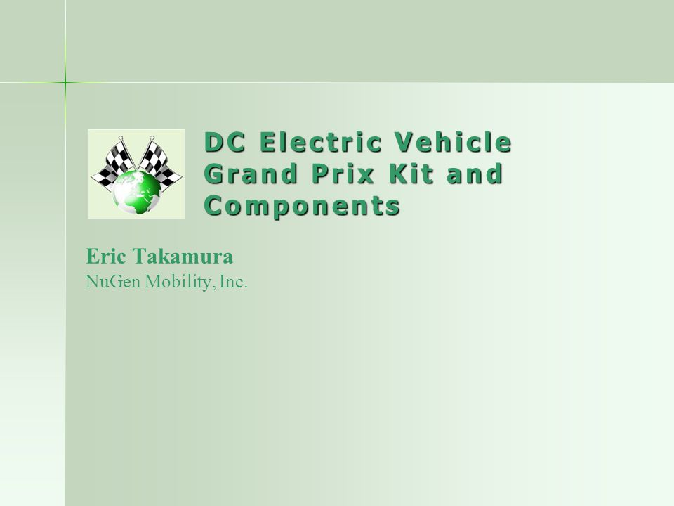 DC Electric Vehicle Grand Prix Kit and Components Eric Takamura NuGen Mobility, Inc.